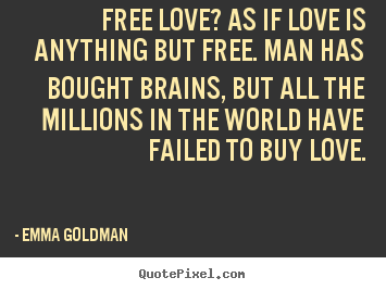 Emma Goldman poster quote - Free love? as if love is anything but free. man has bought brains,.. - Love sayings