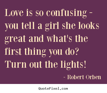 Quotes about love - Love is so confusing - you tell a girl she looks..