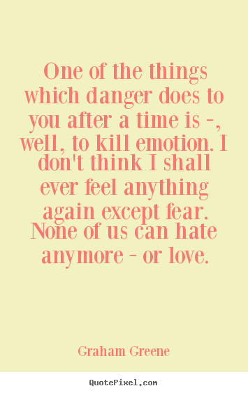One of the things which danger does to you after.. Graham Greene  love quotes
