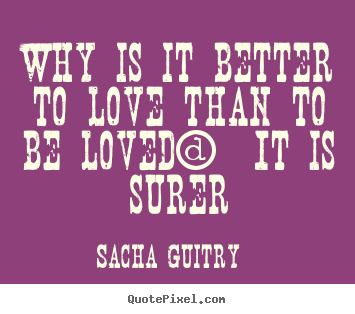 Sacha Guitry picture quotes - Why is it better to love than to be loved?  it is surer - Love quotes