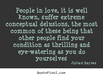 Julian Barnes poster quote - People in love, it is well known, suffer extreme conceptual delusions,.. - Love quote