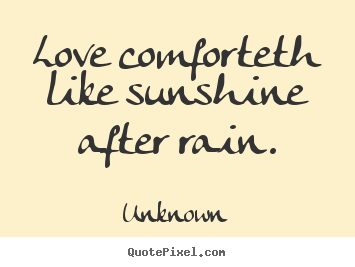 Unknown poster quote - Love comforteth like sunshine after rain. - Love quotes