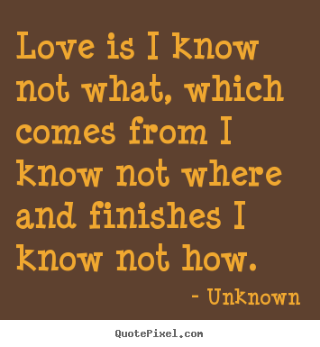Love is i know not what, which comes from i.. Unknown greatest love quotes