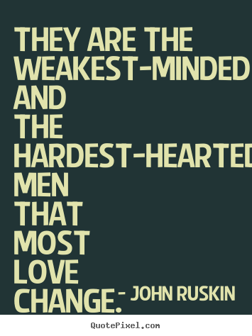 They are the weakest-minded and the hardest-hearted men that most.. John Ruskin popular love quotes