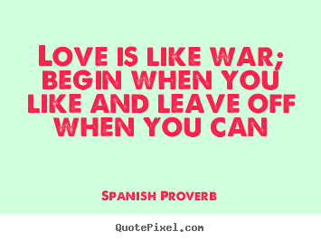 Spanish Proverb picture quote - Love is like war; begin when you like and leave off when you can - Love quotes