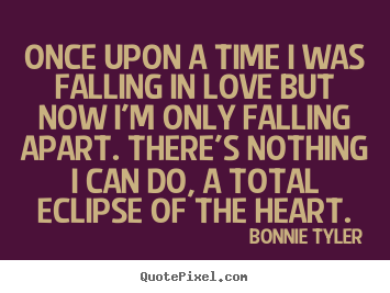 Bonnie Tyler picture quote - Once upon a time i was falling in love but now i'm only falling apart... - Love quotes