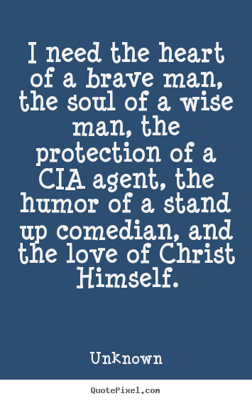 Quotes about love - I need the heart of a brave man, the soul of a wise man, the protection..