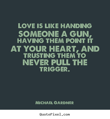 Design picture quote about love - Love is like handing someone a gun, having..