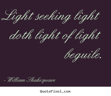 Light seeking light doth light of light beguile. William Shakespeare popular love quotes