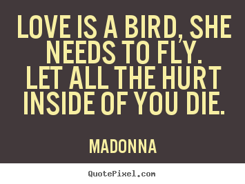 Love quotes - Love is a bird, she needs to fly.let all the hurt inside of you die.