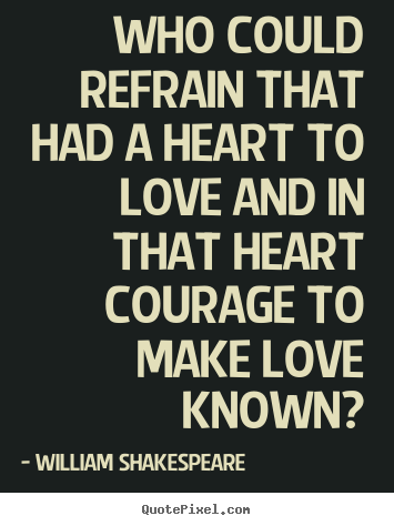 William Shakespeare  picture quotes - Who could refrain that had a heart to love and in that heart courage.. - Love quote