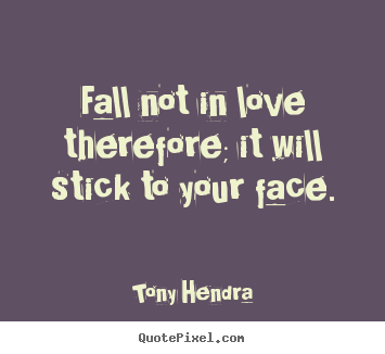 Fall not in love therefore; it will stick to your.. Tony Hendra best love quotes
