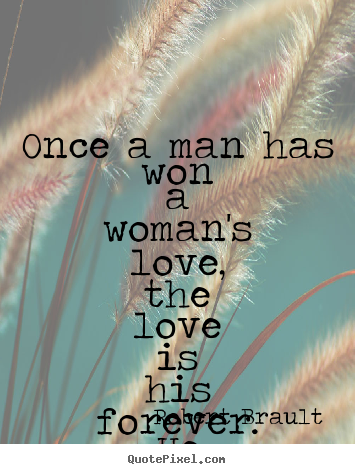Design your own picture quotes about love - Once a man has won a woman's love, the love is his forever. ..