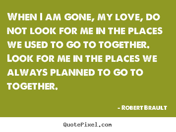 When i am gone, my love, do not look for me in the places we used to.. Robert Brault great love quotes