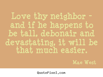 Quotes about love - Love thy neighbor - and if he happens to be tall, debonair..