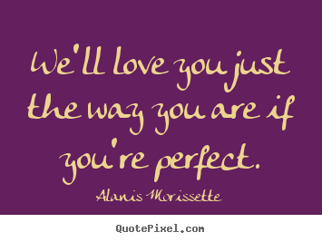 We'll love you just the way you are if you're perfect. Alanis Morissette good love quote