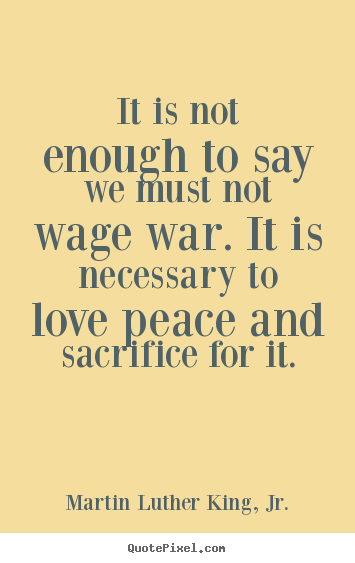war is not necessary Basically, we want to have it all and war is unavoidable, but is it necessary  absolutely not if we fought our shameful flaws as human beings.