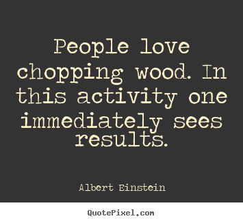People love chopping wood. in this activity one immediately.. Albert Einstein greatest love sayings