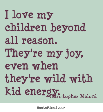 Quotes about love - I love my children beyond all reason. they're my joy,..