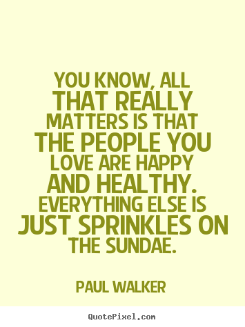 Love quote - You know, all that really matters is that the people you love..
