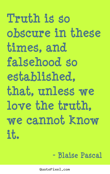 Truth is so obscure in these times, and falsehood.. Blaise Pascal famous love quote
