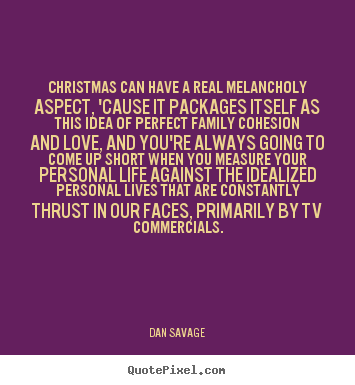 Christmas can have a real melancholy aspect, 'cause.. Dan Savage best love quotes