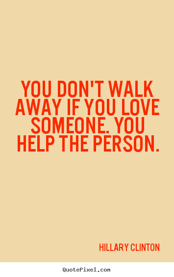 Quotes About Loving Someone Interesting You Don't Walk Away If You Love Someoneyou Help.hillary