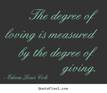 Edwin Louis Cole picture quotes - The degree of loving is measured by the degree of giving. - Love sayings