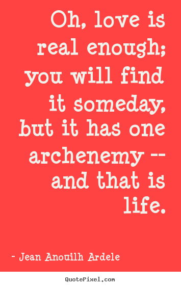 Quote about love - Oh, love is real enough; you will find it someday, but..