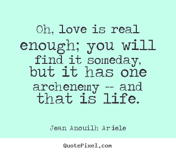 Love quotes - Oh, love is real enough; you will find it someday, but..
