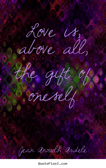 Jean Anouilh Ardele picture quotes - Love is, above all, the gift of oneself. - Love quotes