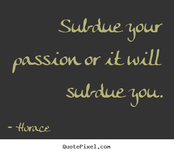 Make custom picture quote about love - Subdue your passion or it will subdue you.
