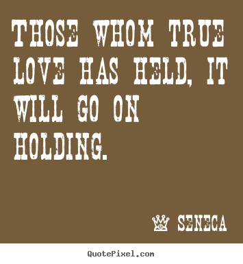 Those whom true love has held, it will go on.. Seneca greatest love sayings