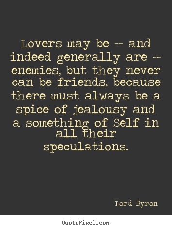 Lord Byron picture quotes - Lovers may be -- and indeed generally are -- enemies, but they never.. - Love quote
