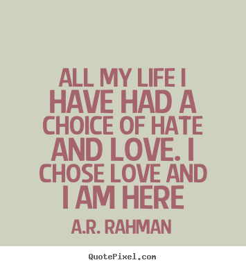 Quotes about love - All my life i have had a choice of hate ...