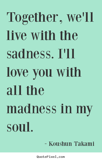 Create custom picture quotes about love - Together, we'll live with the sadness. i'll love you with all the madness..