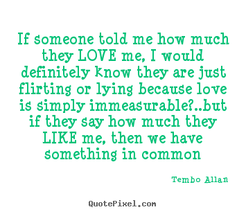 Quote about love - If someone told me how much they love me, i would definitely..