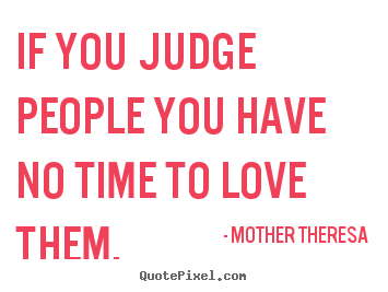 Quotes about love - If you judge people you have no time to love them.
