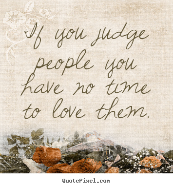 Love quotes - If you judge people you have no time to love them.