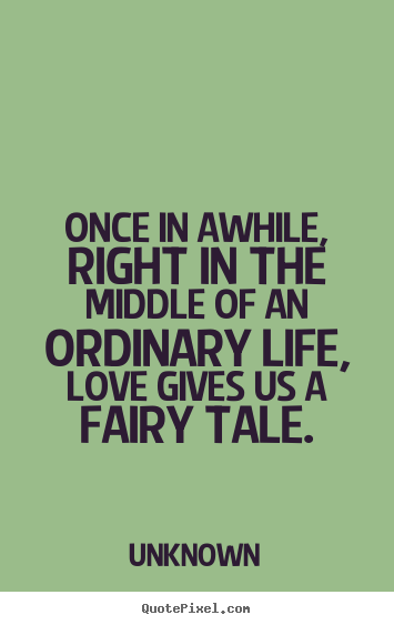 Love quotes - Once in awhile, right in the middle of an ordinary life, love gives..