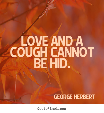 Love and a cough cannot be hid. George Herbert popular love quotes
