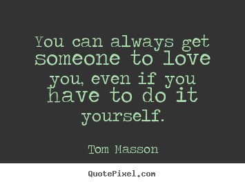 Create your own picture quotes about love - You can always get someone to love you, even if you have to do it yourself.