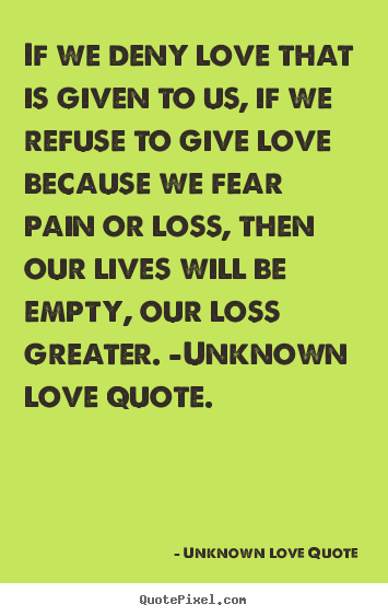 Love quote - If we deny love that is given to us, if we refuse to give..