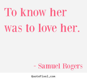 Make personalized photo quotes about love - To know her was to love her.