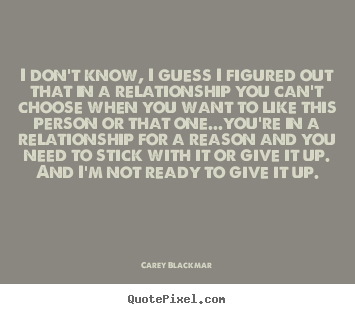 Quotes about love - I don't know, i guess i figured out that in a relationship you can't..
