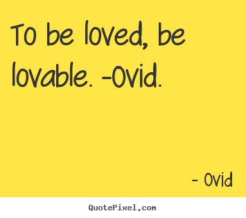 To be loved, be lovable. -ovid. Ovid good love quotes