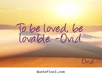 Ovid picture quotes - To be loved, be lovable. -ovid. - Love quotes