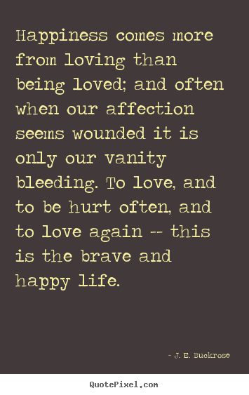 Love quotes - Happiness comes more from loving than being ...
