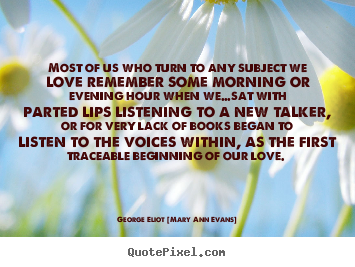 Most of us who turn to any subject we love remember some morning or.. George Eliot [Mary Ann Evans]  love quotes