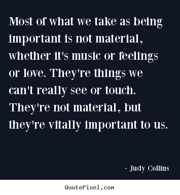 Most of what we take as being important is not material, whether it's.. Judy Collins good love quote